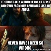 Never Have I Been So Wrong - i thought alex would react to being removed from our affiliates like an adult. never have i been so wrong.