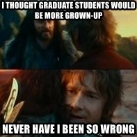 Never Have I Been So Wrong - I thought graduate students would be more grown-up never have i been so wrong