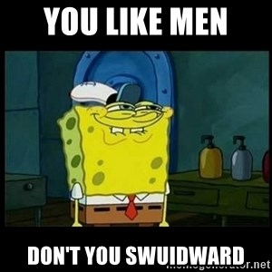 Don't you, Squidward? - YOU LIKE MEN  DON'T YOU SWUIDWARD