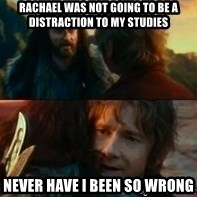 Never Have I Been So Wrong - Rachael was not going to be a distraction to my studies Never have I been so wrong