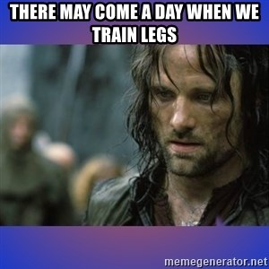 but it is not this day - There may come a day when we train legs