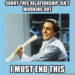 christian bale with axe - sorry this relationship isn't working out i must end this