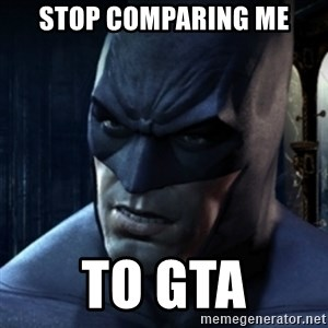 Are you serious Batman - stop comparing me to GTA