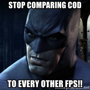 Are you serious Batman - Stop comparing cod  to every other fps!!