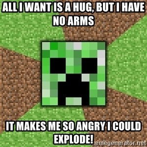 Minecraft Creeper - All I want is a hug, but I have no arms it makes me so angry I could explode!