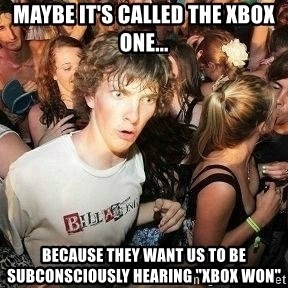 """-Sudden Clarity Clarence - Maybe it's called the xbox one... because they want us to be subconsciously hearing """"Xbox won"""""""