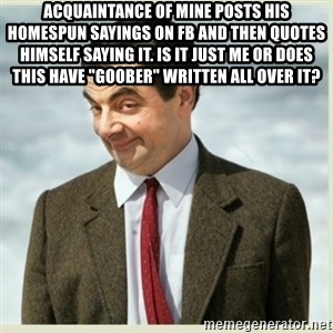 "MR bean - Acquaintance of mine posts his homespun sayings on FB and then quotes himself saying it. Is it just me or does this have ""goober"" written all over it?"