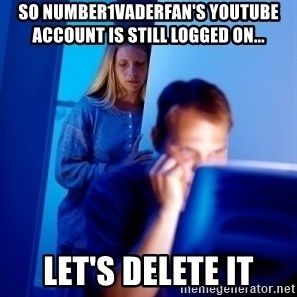 Internet Husband - so number1vaderfan's youtube account is still logged on... let's delete it