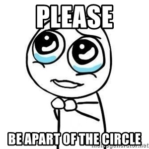 Please guy - Please Be apaRt of the circle