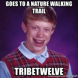 Bad Luck Brian - goes to a nature walking trail tribetwelve