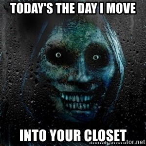 Uninvited house guest - today's the day i move into your closet