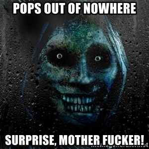 Uninvited house guest - Pops out of nowhere Surprise, Mother Fucker!