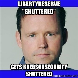 "krebsonsecurity - libertyreserve ""shuttered"" GETS krebsonsecurity shuttered"
