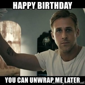 ryan gosling hey girl - happy birthday you can unwrap me later