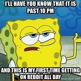 Spongebob I'll have you know meme - I'LL HAVE YOU know that it is past 10 pm and this is my first time getting on reddit all day