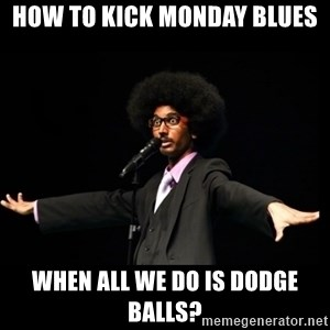 AFRO Knows - how to kick monday blues when all we do is dodge balls?