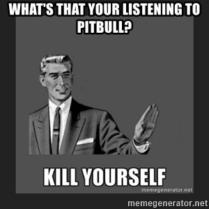 kill yourself guy - WHAT'S THAT YOUR LISTENING TO PITBULL?