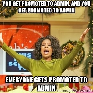 Oprah Gives Away Stuff - you get promoted to admin. and you get promoted to admin everyone gets promoted to admin