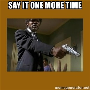 say what one more time - Say it one more time