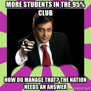 Arnab Goswami - more students in the 95% club how DU manage that? the nation needs an answer
