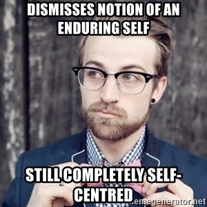 Scumbag Analytic Philosopher - Dismisses notion of an enduring self Still completely self-centred