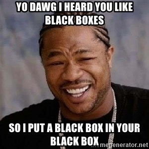 Yo Dawg - Yo dawg i heard you like black boxes so i put a black box in your black box