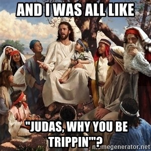 """storytime jesus - and i was all like  """"judas, why you be trippin'""""?"""