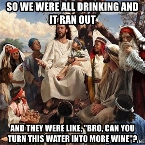 """storytime jesus - so we were all drinking and it ran out and they were like, """"bro, can you turn this water into more wine""""?"""