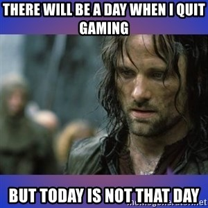 but it is not this day - THERE WILL BE A DAY WHEN I QUIT GAMING BUT TODAY IS NOT THAT DAY