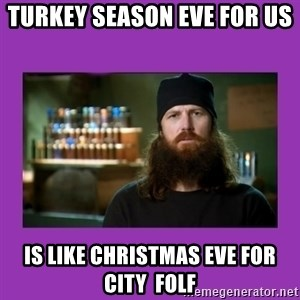 Jase Robertson - Turkey season eve for us  Is like Christmas eve for city  FOlf