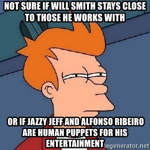 Confused Fry - Not sure if Will smith stays close to those he works with  or if Jazzy Jeff and Alfonso Ribeiro are human puppets for his entertainment