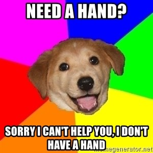 Advice Dog - Need a hand? Sorry I can't help you, I don't have a hand