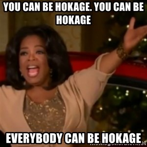 The Giving Oprah - You can be hokage. you can be hokage everybody can be hokage