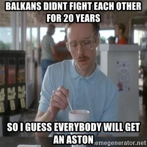 so i guess you could say things are getting pretty serious - balkans didnt fight each other for 20 years So I guess everybody will get an aston