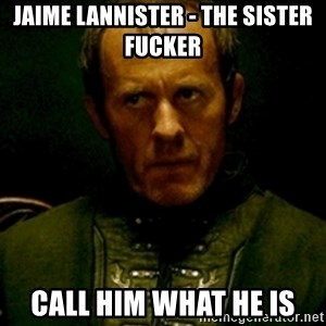 Stannis Baratheon - Jaime lannister - the sister fucker call him what he is