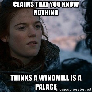 Ygritte knows more than you - Claims that you know nothing Thinks a windmill is a palace