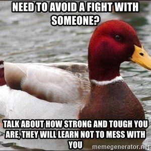 Malicious advice mallard - need to avoid a fight with someone? talk about how strong and tough you are, they will learn not to mess with you