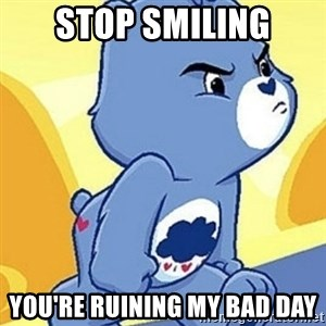 Grumpy Bear - Stop SmiLING YOU'RE RUINING MY BAD DAY