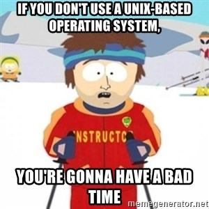 Bad time ski instructor 1 - if you don't use a unix-based operating system, you're gonna have a bad time