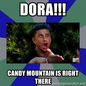 jersey shore - DORA!!! CANDY MOUNTAIN IS RIGHT THERE