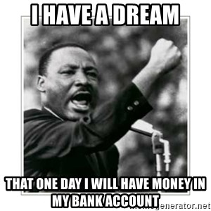 I HAVE A DREAM - I HAVE A DREAM THAT ONE DAY I WILL HAVE MONEY IN MY BANK ACCOUNT