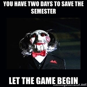 saw jigsaw meme - You have two days to save the semester Let the game begin