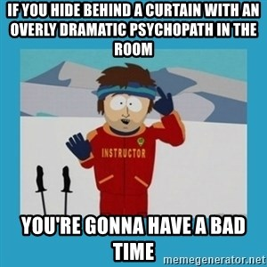 you're gonna have a bad time guy - If you hide behind a curtain with an overly dramatic psychopath in the room you're gonna have a bad time