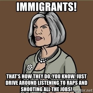 Malory Archer - immigrants! That's how they do, you know. Just drive around listening to raps and shooting all the jobs!