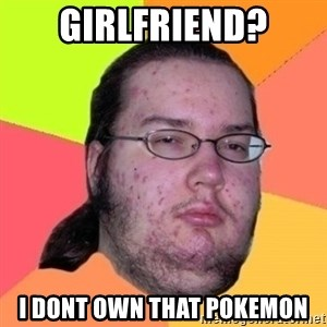 Fat Nerd guy - GIRLFRIEND? I DONT OWN THAT POKEMON