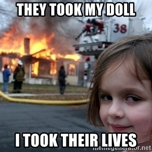 Disaster Girl - They took my doll  i took their lives