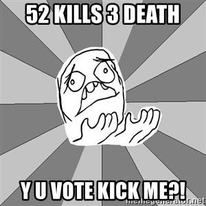 Whyyy??? - 52 KIlls 3 death Y U VOTE KICK ME?!