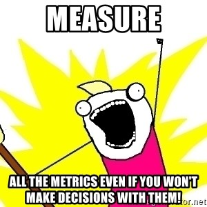 X ALL THE THINGS - measure all the metrics even if you won't make decisions with them!