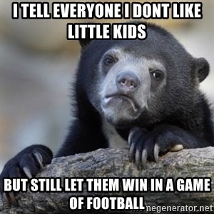 Confessions Bear - i tell everyone i dont like little kids but still let them win in a game of football