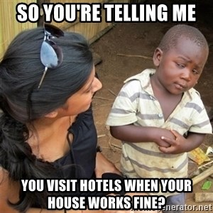 So You're Telling me - SO YOU'RE TELLING ME YOU VISIT HOTELS WHEN YOUR HOUSE WORKS FINE?